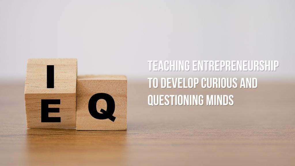 Teaching Entrepreneurship to develop Curious and Questioning Minds